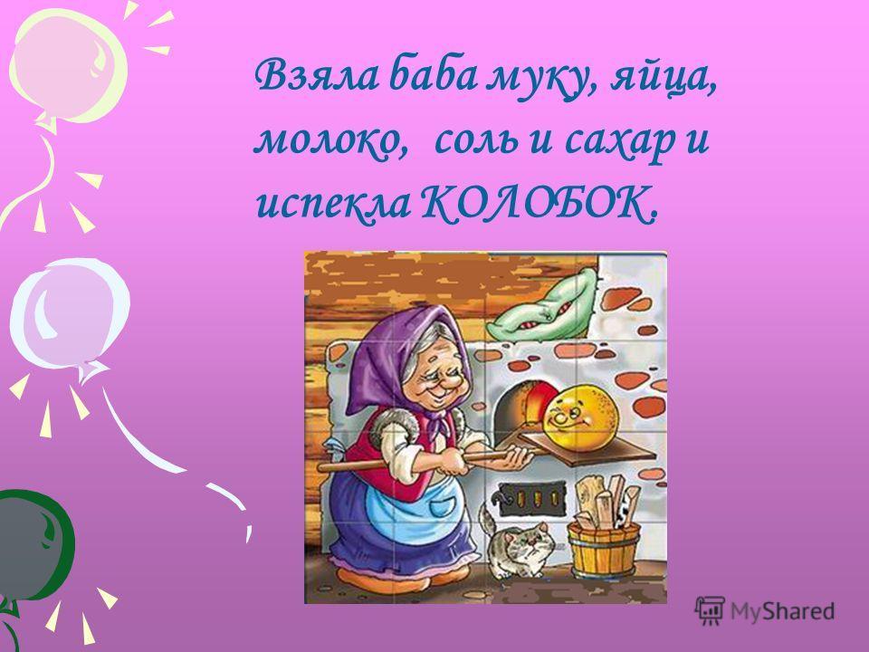 Взяла баба муку, яйца, молоко, соль и сахар и испекла КОЛОБОК.