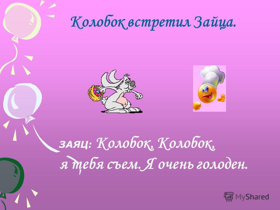 Колобок встретил Зайца. ЗАЯЦ: Колобок, Kолобок, я тебя съем. Я очень голоден.