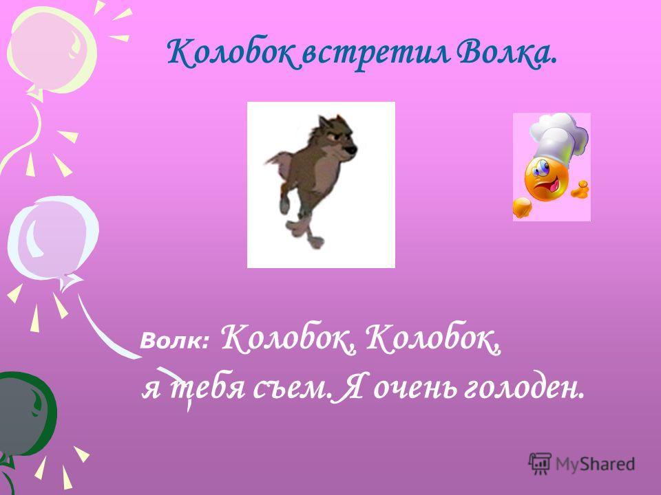 Волк: Колобок, Kолобок, я тебя съем. Я очень голоден. Колобок встретил Волка.