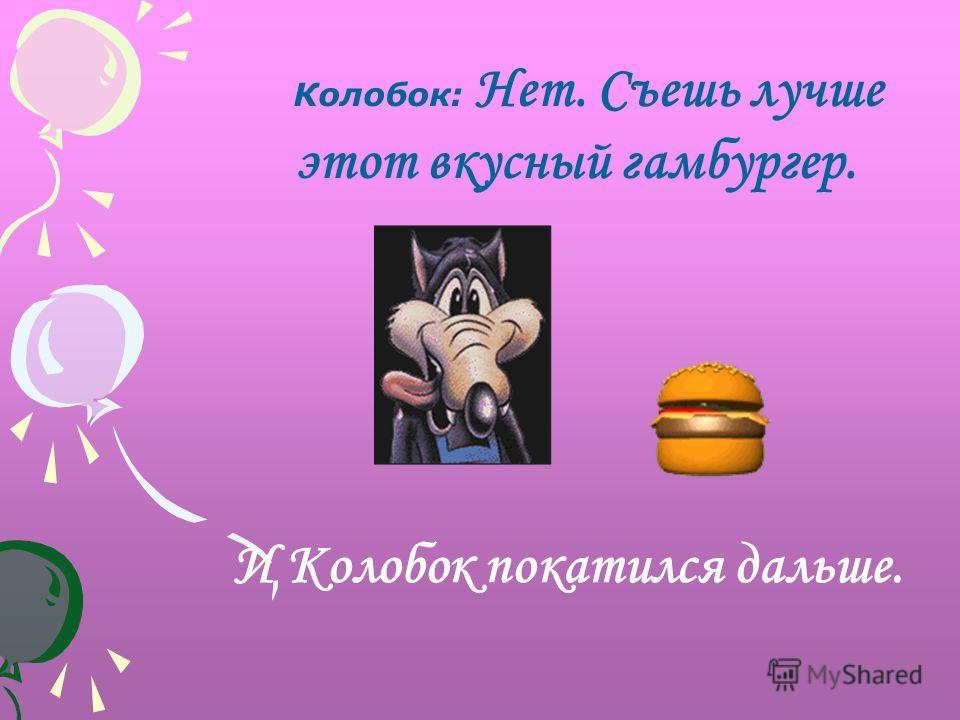 Колобок: Нет. Съешь лучше этот вкусный гамбургер. И Колобок покатился дальше.