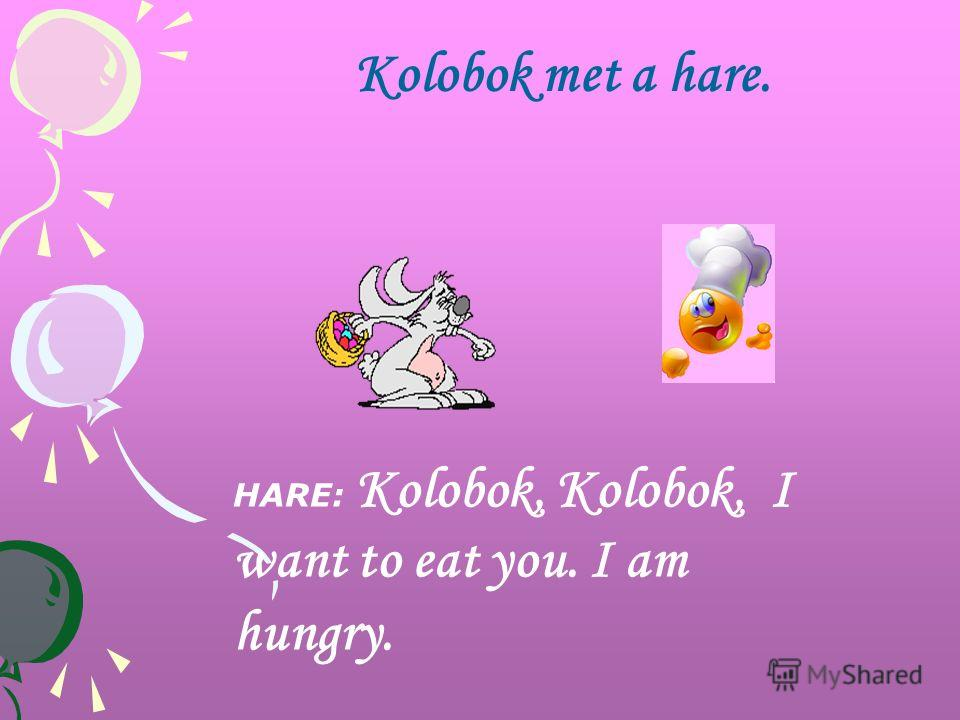 Kolobok met a hare. HARE: Kolobok, Kolobok, I want to eat you. I am hungry.