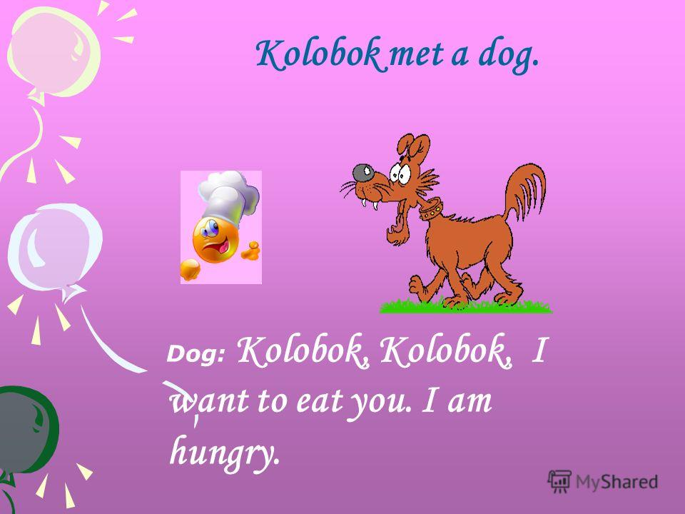 Kolobok met a dog. Dog: Kolobok, Kolobok, I want to eat you. I am hungry.