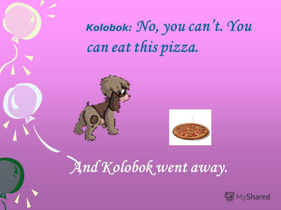 Kolobok: No, you cant. You can eat this pizza. And Kolobok went away.
