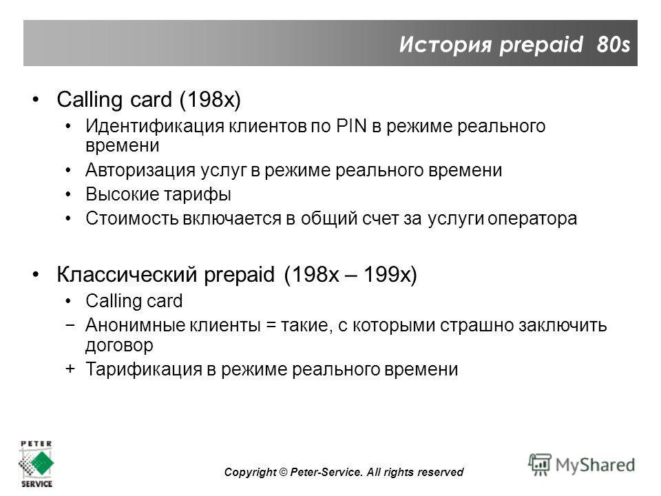Copyright © Peter-Service. All rights reserved История prepaid 80s Calling card (198x) Идентификация клиентов по PIN в режиме реального времени Авторизация услуг в режиме реального времени Высокие тарифы Стоимость включается в общий счет за услуги оп
