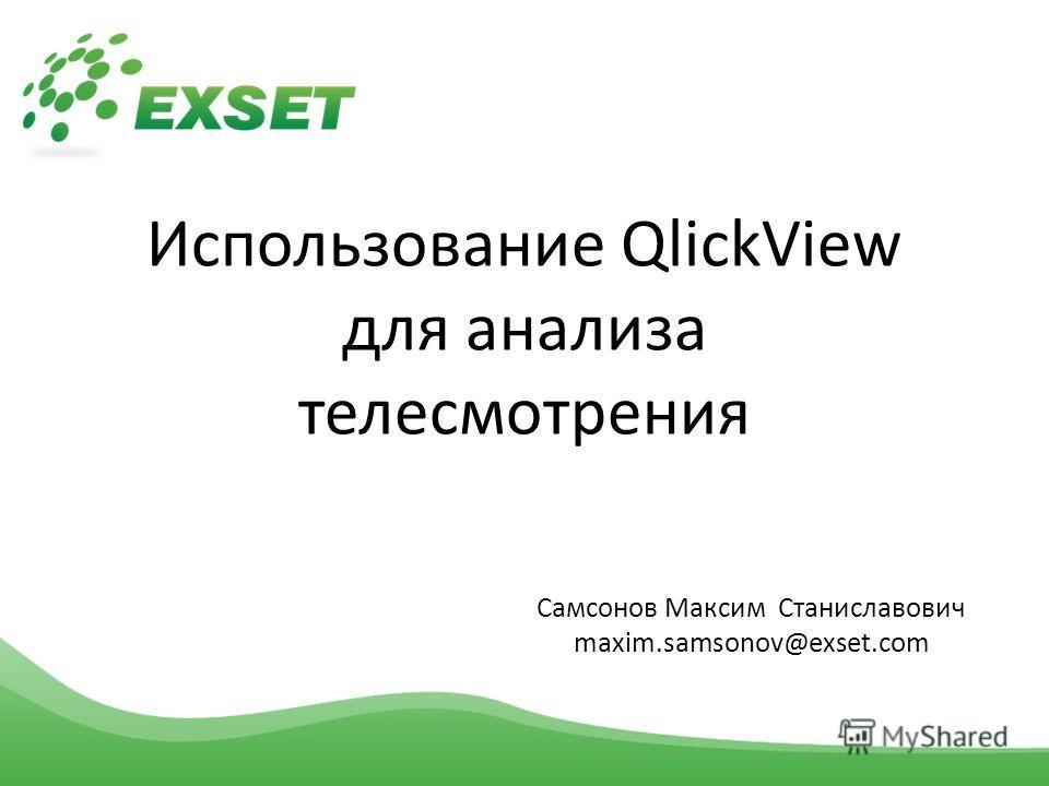 Использование QlickView для анализа телесмотрения Самсонов Максим Станиславович maxim.samsonov@exset.com