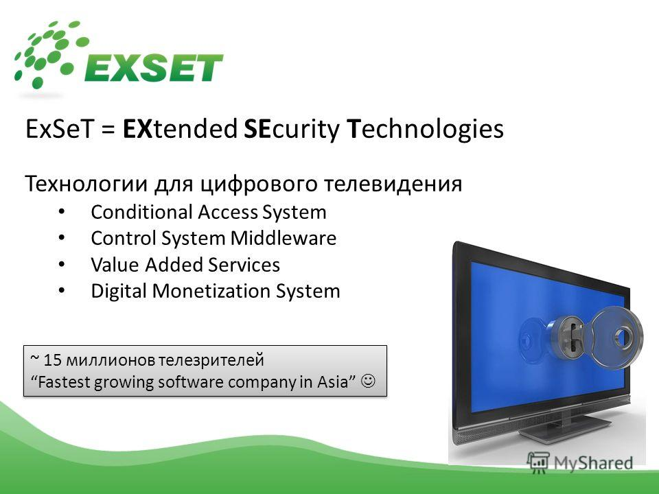 ExSeT = EXtended SEcurity Technologies Технологии для цифрового телевидения Conditional Access System Control System Middleware Value Added Services Digital Monetization System ~ 15 миллионов телезрителей Fastest growing software company in Asia ~ 15