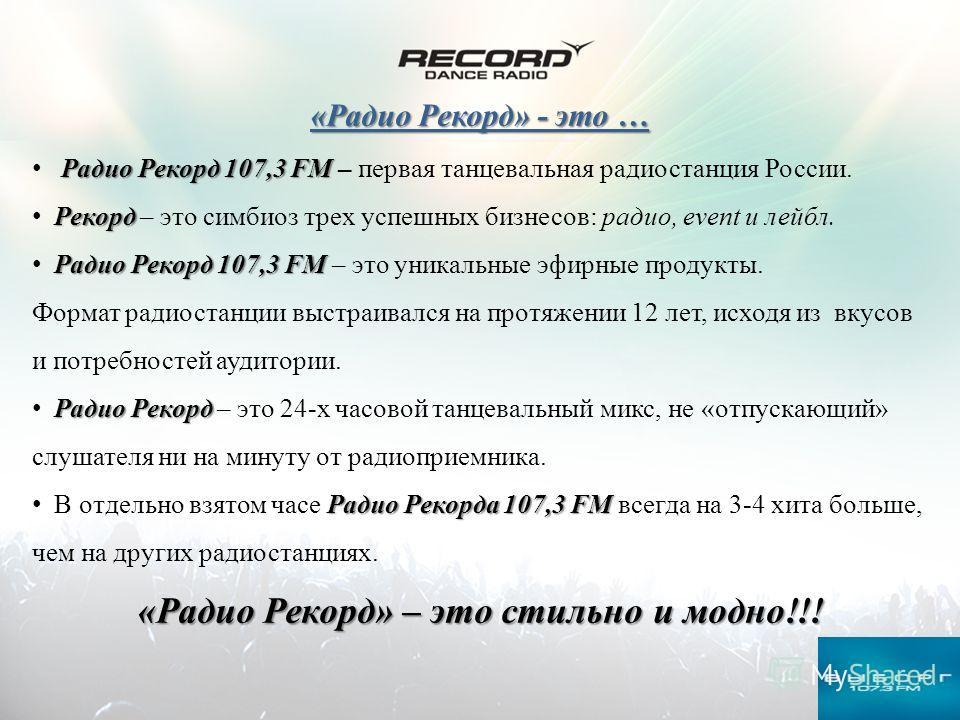 Радио Рекорд – первая танцевальная радиостанция России. Рекорд был создан в 1995 году в Санкт-Петербурге. Сейчас Рекорд вещает в 40 российских городах среди которых Самара, Пермь, Новосибирск, Казань, Тольятти. Рекорд – это симбиоз трех успешных бизн