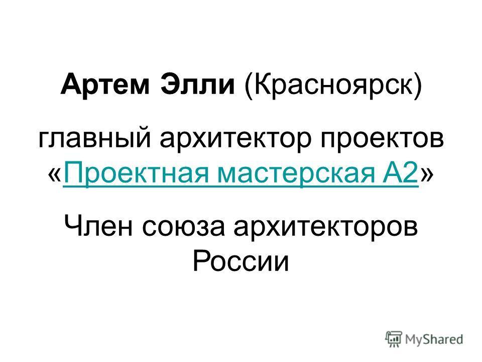 Артем Элли (Красноярск) главный архитектор проектов «Проектная мастерская А2»Проектная мастерская А2 Член союза архитекторов России