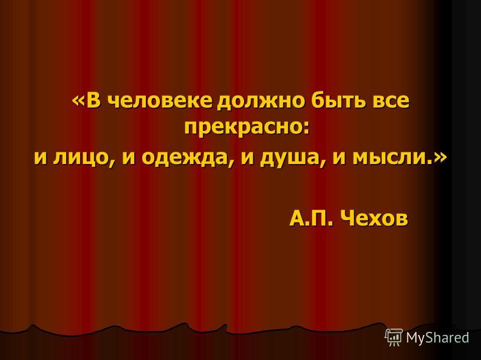 «В человеке должно быть все прекрасно: «В человеке должно быть все прекрасно: и лицо, и одежда, и душа, и мысли.» А.П. Чехов А.П. Чехов