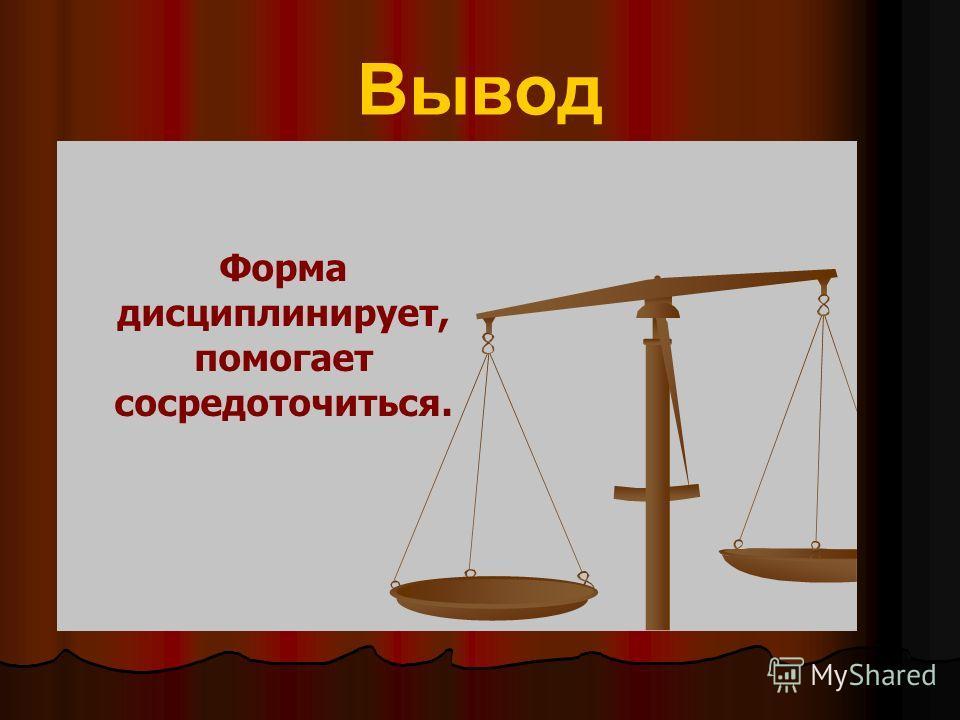 Вывод Форма дисциплинирует, помогает сосредоточиться.