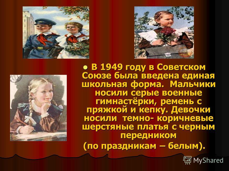 В 1949 году в Советском Союзе была введена единая школьная форма. Мальчики носили серые военные гимнастёрки, ремень с пряжкой и кепку. Девочки носили темно- коричневые шерстяные платья с черным передником В 1949 году в Советском Союзе была введена ед