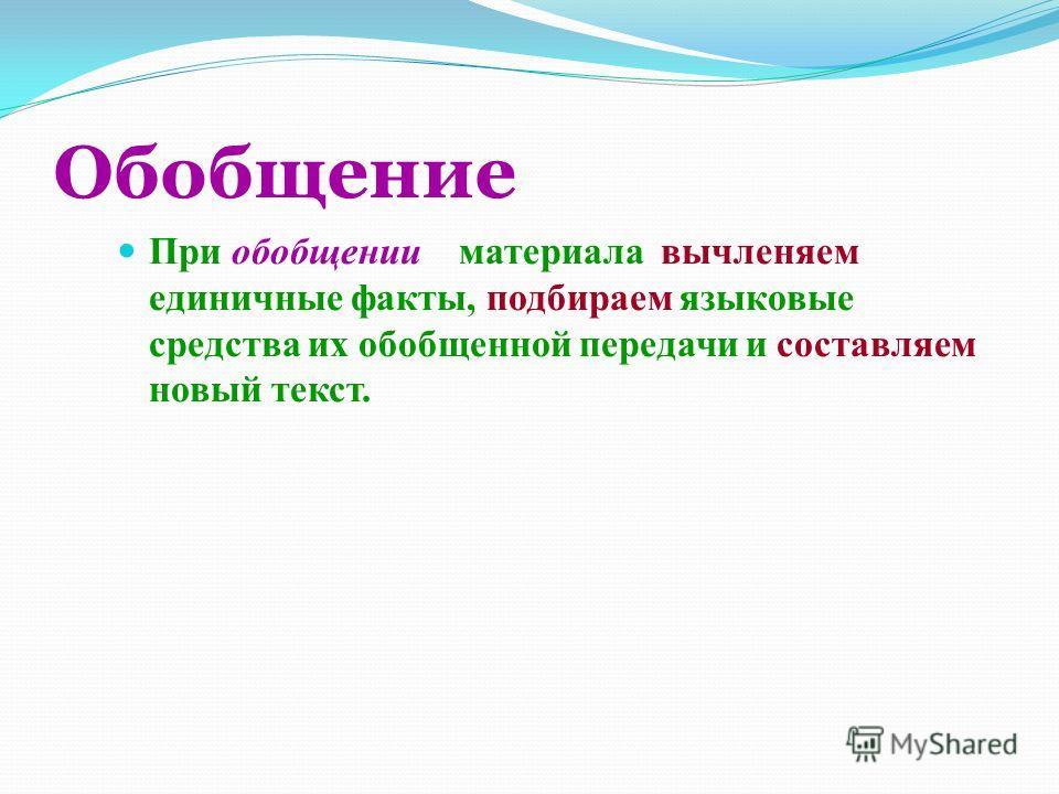 Обобщение При обобщении материала вычленяем единичные факты, подбираем языковые средства их обобщенной передачи и составляем новый текст.