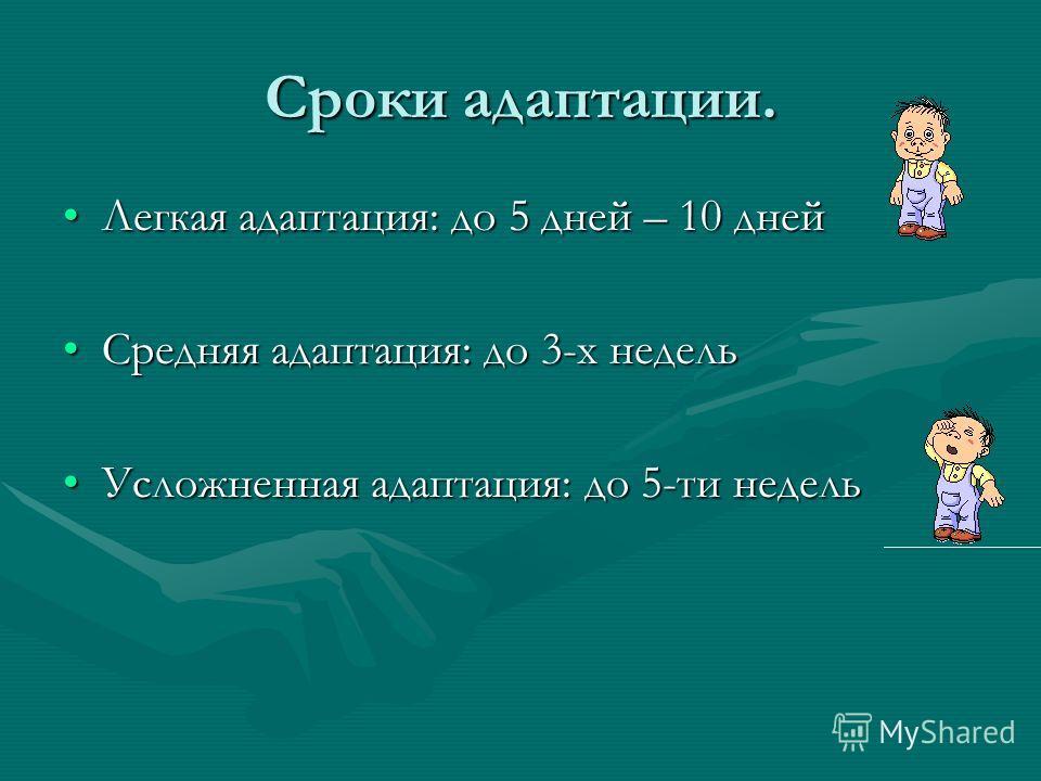 Сроки адаптации. Легкая адаптация: до 5 дней – 10 днейЛегкая адаптация: до 5 дней – 10 дней Средняя адаптация: до 3-х недельСредняя адаптация: до 3-х недель Усложненная адаптация: до 5-ти недельУсложненная адаптация: до 5-ти недель