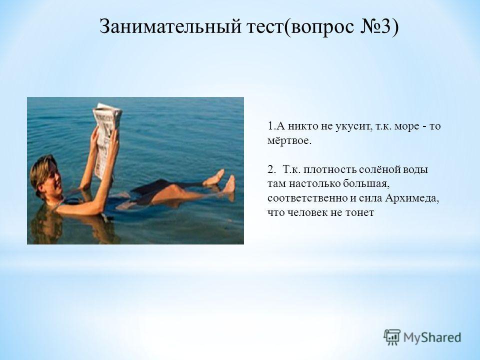 1.А никто не укусит, т.к. море - то мёртвое. 2. Т.к. плотность солёной воды там настолько большая, соответственно и сила Архимеда, что человек не тонет Занимательный тест(вопрос 3)
