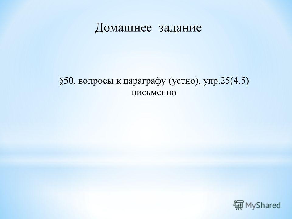 Домашнее задание §50, вопросы к параграфу (устно), упр.25(4,5) письменно