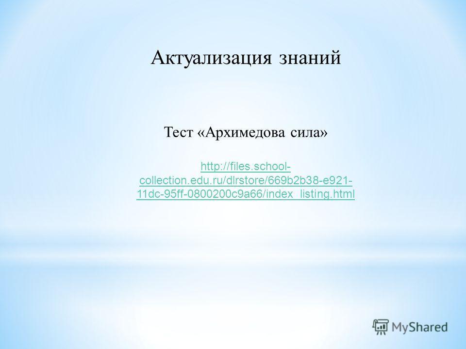 Актуализация знаний Тест «Архимедова сила» http://files.school- collection.edu.ru/dlrstore/669b2b38-e921- 11dc-95ff-0800200c9a66/index_listing.html