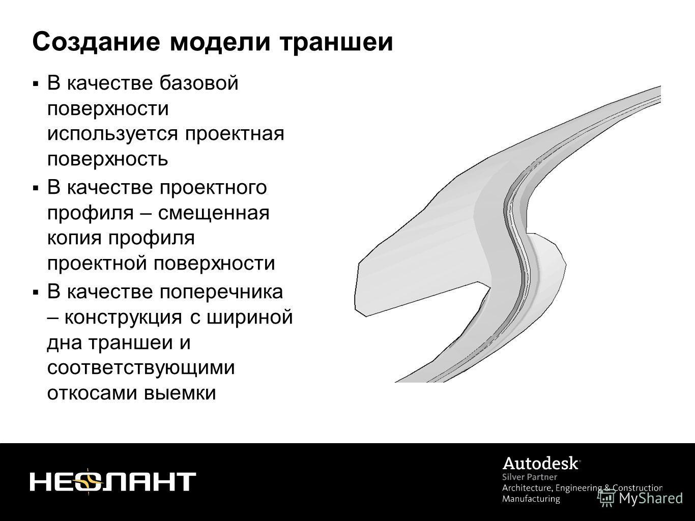 Создание модели траншеи В качестве базовой поверхности используется проектная поверхность В качестве проектного профиля – смещенная копия профиля проектной поверхности В качестве поперечника – конструкция с шириной дна траншеи и соответствующими отко