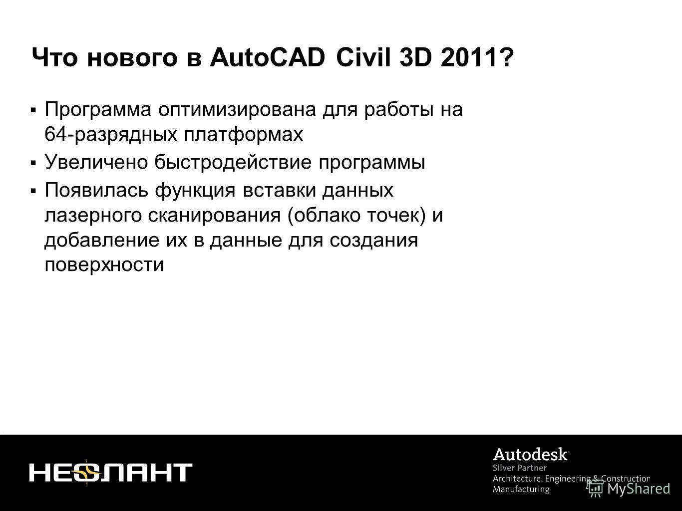 Что нового в AutoCAD Civil 3D 2011? Программа оптимизирована для работы на 64-разрядных платформах Увеличено быстродействие программы Появилась функция вставки данных лазерного сканирования (облако точек) и добавление их в данные для создания поверхн