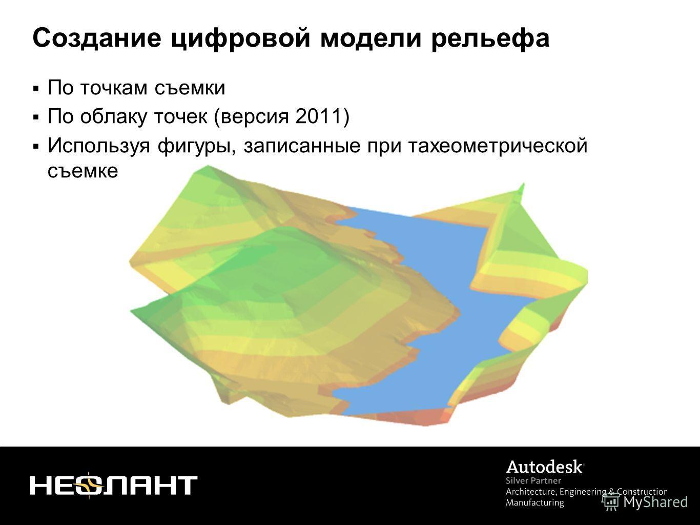 Создание цифровой модели рельефа По точкам съемки По облаку точек (версия 2011) Используя фигуры, записанные при тахеометрической съемке