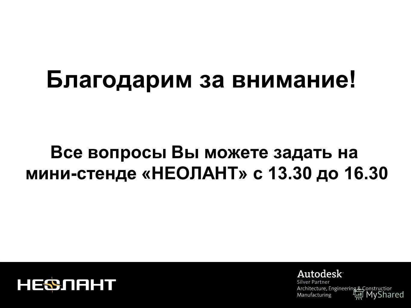 Благодарим за внимание! Все вопросы Вы можете задать на мини-стенде «НЕОЛАНТ» с 13.30 до 16.30