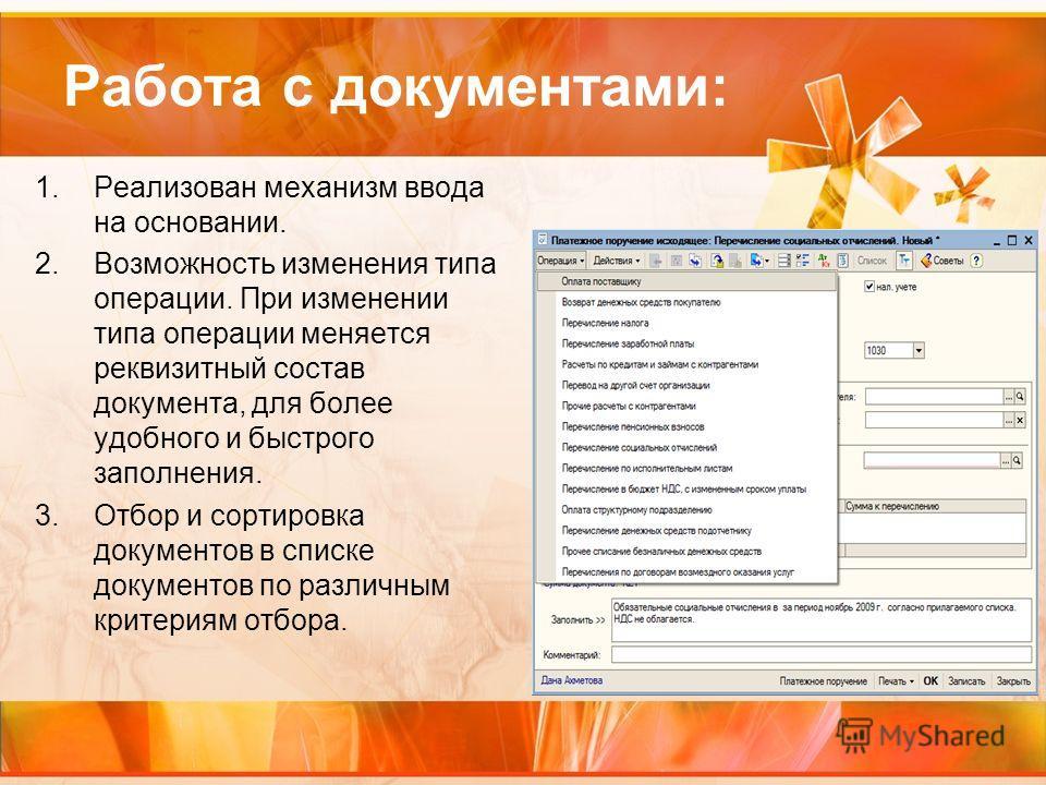 Работа с документами: 1.Реализован механизм ввода на основании. 2.Возможность изменения типа операции. При изменении типа операции меняется реквизитный состав документа, для более удобного и быстрого заполнения. 3.Отбор и сортировка документов в спис