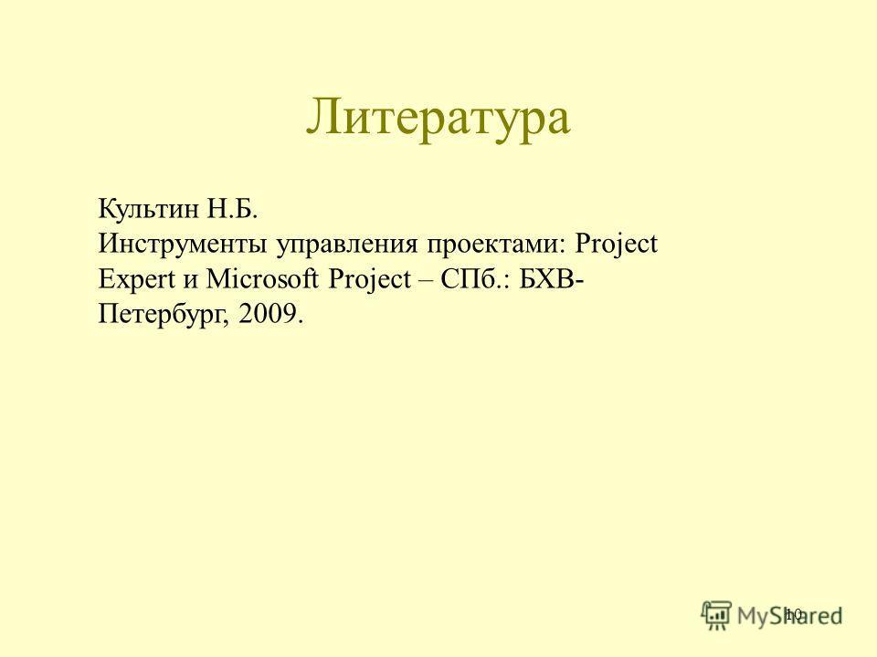 Литература 10 Культин Н.Б. Инструменты управления проектами: Project Expert и Microsoft Project – СПб.: БХВ- Петербург, 2009.