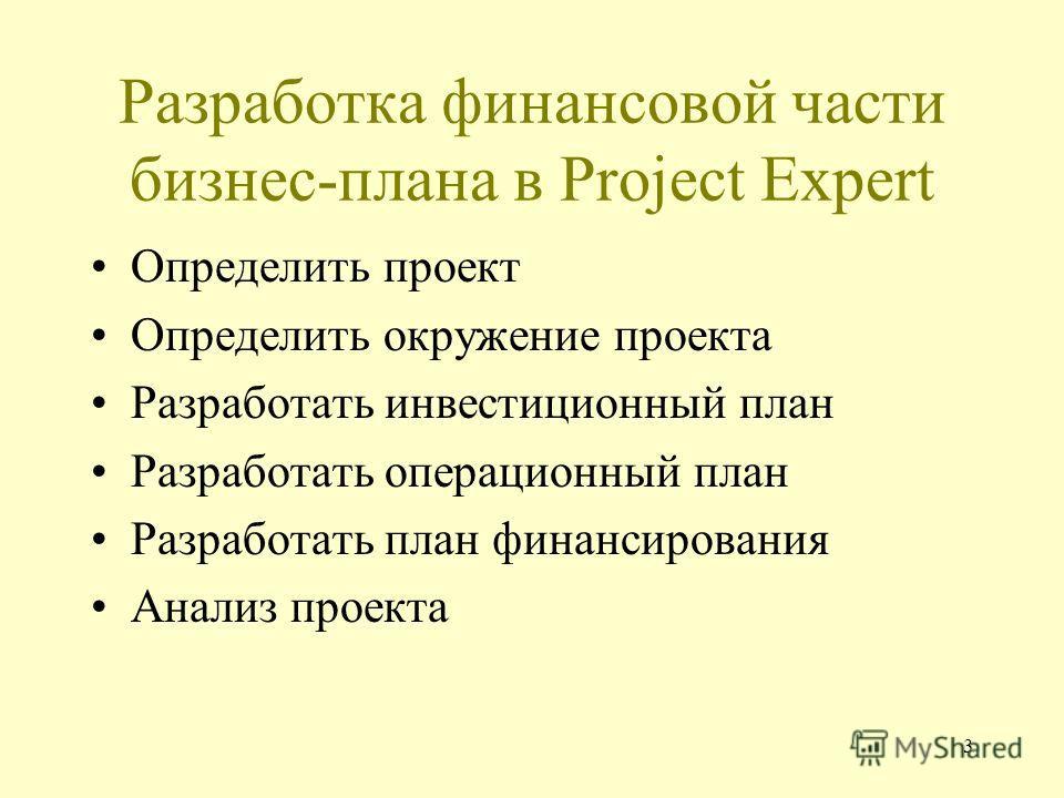 3 Разработка финансовой части бизнес-плана в Project Expert Определить проект Определить окружение проекта Разработать инвестиционный план Разработать операционный план Разработать план финансирования Анализ проекта