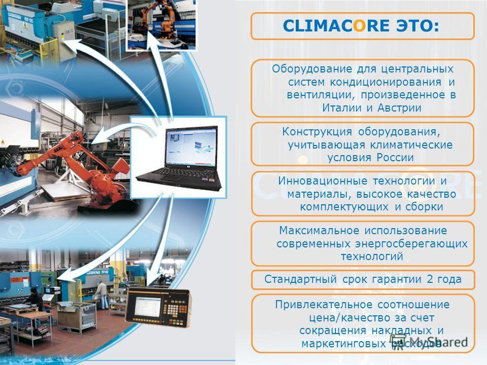 CLIMACORE ЭТО: Оборудование для центральных систем кондиционирования и вентиляции, произведенное в Италии и Австрии Конструкция оборудования, учитывающая климатические условия России Инновационные технологии и материалы, высокое качество комплектующи