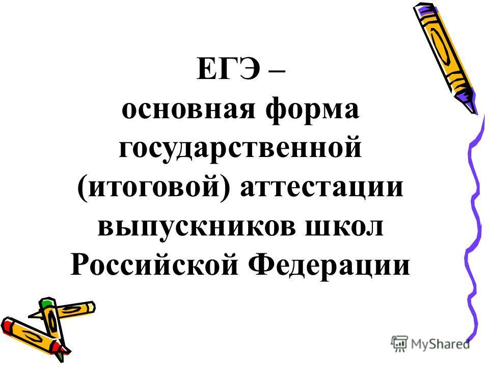 ЕГЭ – основная форма государственной (итоговой) аттестации выпускников школ Российской Федерации