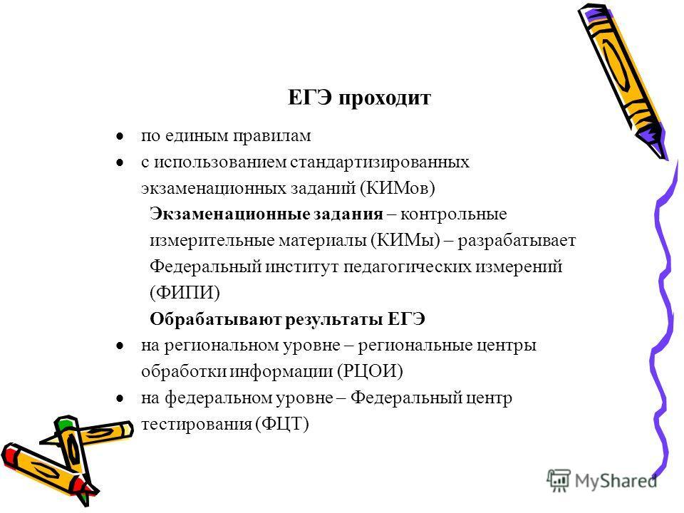 ЕГЭ проходит по единым правилам с использованием стандартизированных экзаменационных заданий (КИМов) Экзаменационные задания – контрольные измерительные материалы (КИМы) – разрабатывает Федеральный институт педагогических измерений (ФИПИ) Обрабатываю
