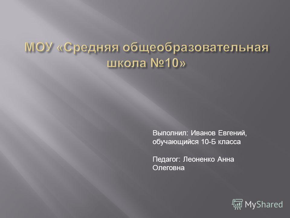 Выполнил: Иванов Евгений, обучающийся 10-Б класса Педагог: Леоненко Анна Олеговна
