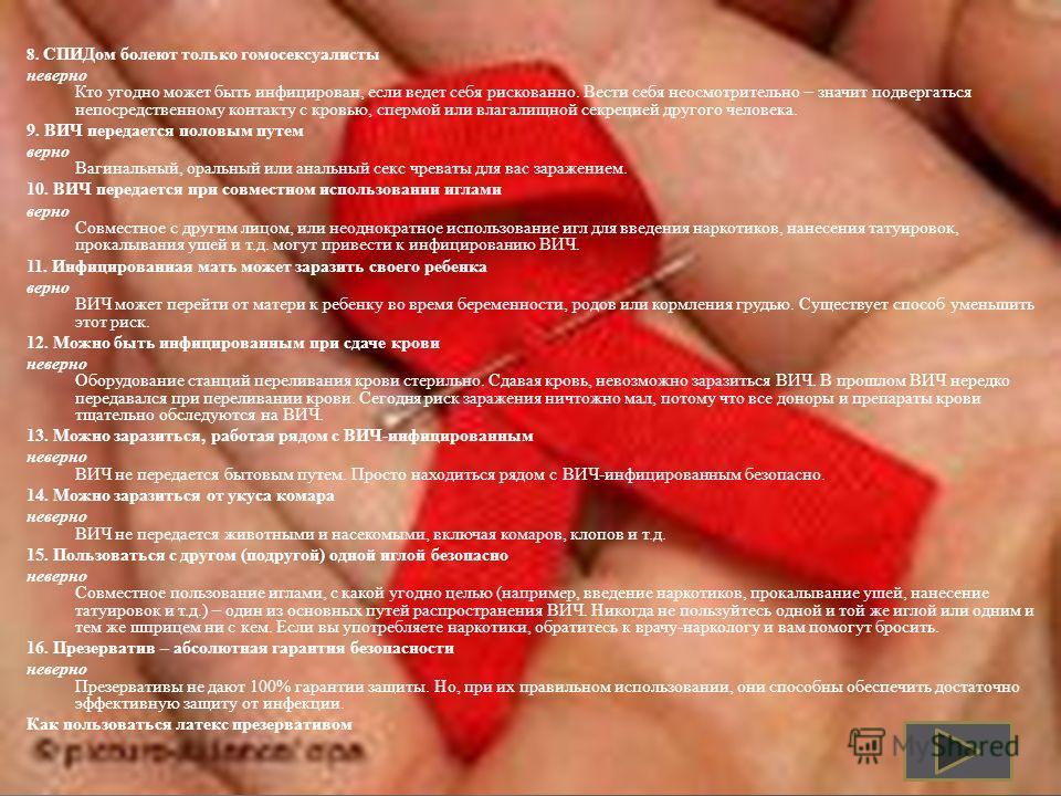8. СПИДом болеют только гомосексуалисты неверно Кто угодно может быть инфицирован, если ведет себя рискованно. Вести себя неосмотрительно – значит подвергаться непосредственному контакту с кровью, спермой или влагалищной секрецией другого человека. 9