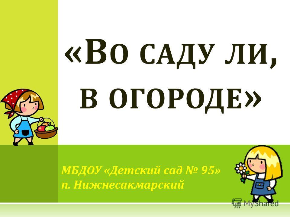 МБДОУ «Детский сад 95» п. Нижнесакмарский «В О САДУ ЛИ, В ОГОРОДЕ »