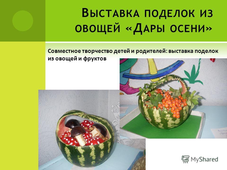 В ЫСТАВКА ПОДЕЛОК ИЗ ОВОЩЕЙ «Д АРЫ ОСЕНИ » Совместное творчество детей и родителей: выставка поделок из овощей и фруктов