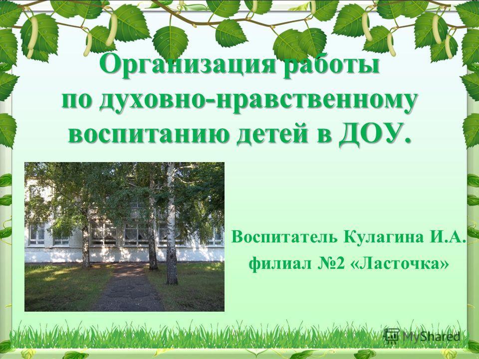 Организация работы по духовно-нравственному воспитанию детей в ДОУ. Воспитатель Кулагина И.А. филиал 2 «Ласточка»