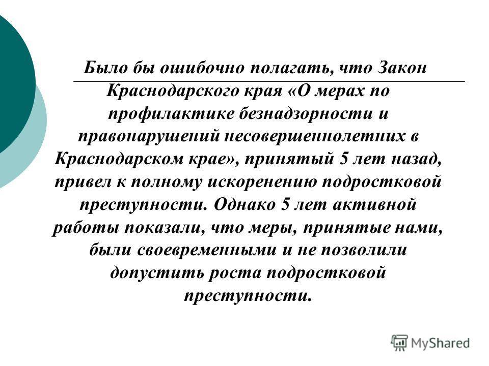 Было бы ошибочно полагать, что Закон Краснодарского края «О мерах по профилактике безнадзорности и правонарушений несовершеннолетних в Краснодарском крае», принятый 5 лет назад, привел к полному искоренению подростковой преступности. Однако 5 лет акт