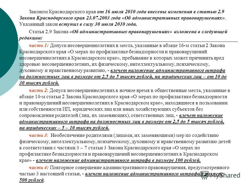 Законом Краснодарского края от 16 июля 2010 года внесены изменения в статью 2.9 Закона Краснодарского края 23.07.2003 года «Об административных правонарушениях». Указанный закон вступил в силу 30 июля 2010 года. Статья 2.9 Закона «Об административных