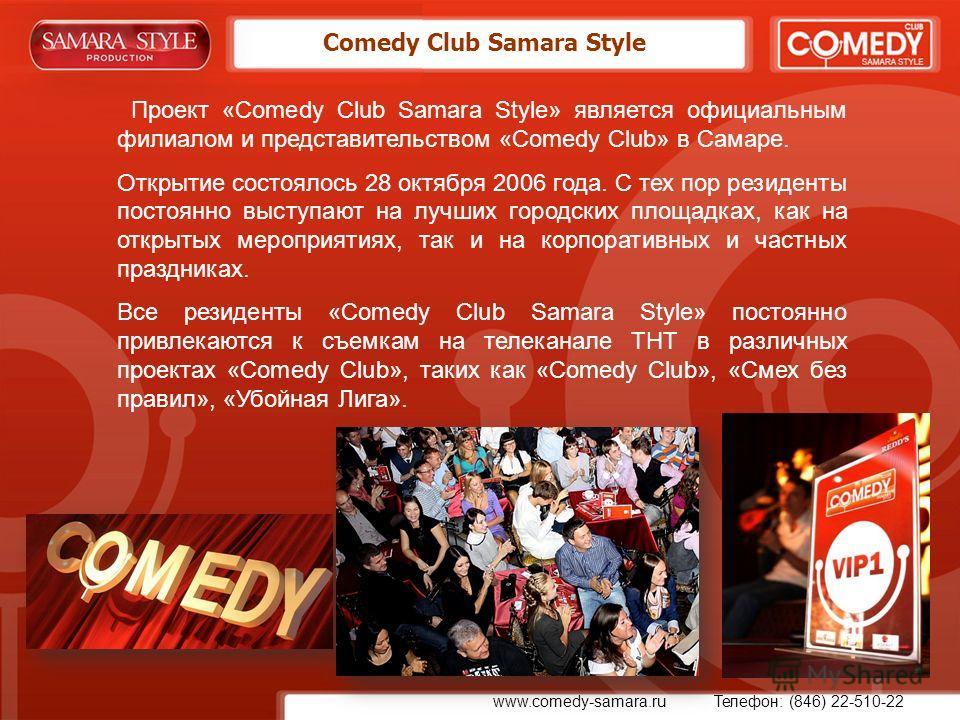 Comedy Club Samara Style Проект «Comedy Club Samara Style» является официальным филиалом и представительством «Comedy Club» в Самаре. Открытие состоялось 28 октября 2006 года. С тех пор резиденты постоянно выступают на лучших городских площадках, как