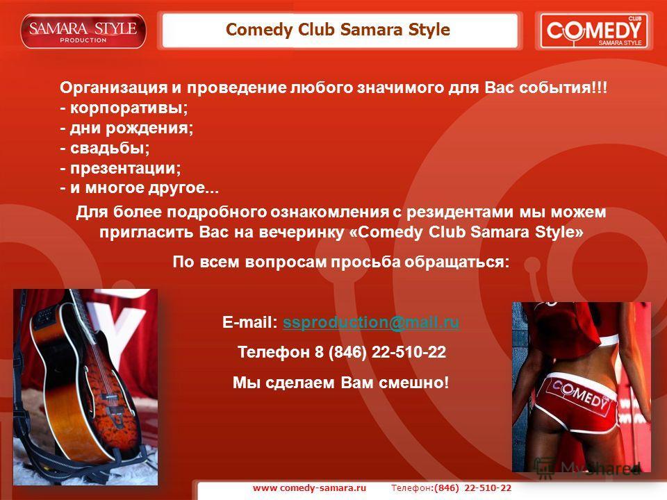 Comedy Club Samara Style Для более подробного ознакомления с резидентами мы можем пригласить Вас на вечеринку «Comedy Club Samara Style» По всем вопросам просьба обращаться: E-mail: ssproduction@mail.russproduction@mail.ru Телефон 8 (846) 22-510-22 М