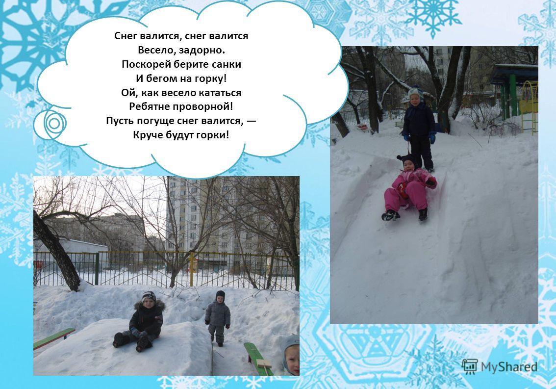 Снег валится, снег валится Весело, задорно. Поскорей берите санки И бегом на горку! Ой, как весело кататься Ребятне проворной! Пусть погуще снег валится, Круче будут горки!