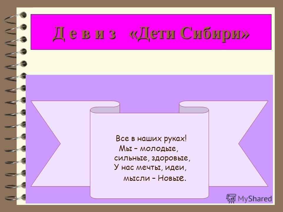 Д е в и з «Дети Сибири» Все в наших руках! Мы – молодые, сильные, здоровые, У нас мечты, идеи, мысли – Новы е.