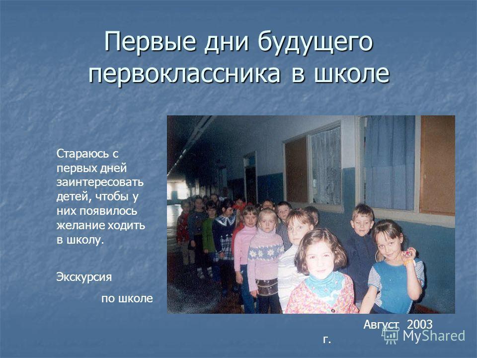 Первые дни будущего первоклассника в школе Стараюсь с первых дней заинтересовать детей, чтобы у них появилось желание ходить в школу. Экскурсия по школе Август 2003 г.