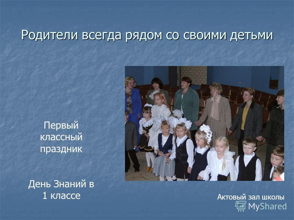 Родители всегда рядом со своими детьми Первый классный праздник День Знаний в 1 классе Актовый зал школы