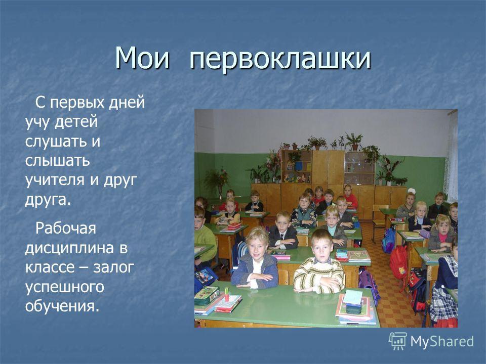 Мои первоклашки С первых дней учу детей слушать и слышать учителя и друг друга. Рабочая дисциплина в классе – залог успешного обучения.
