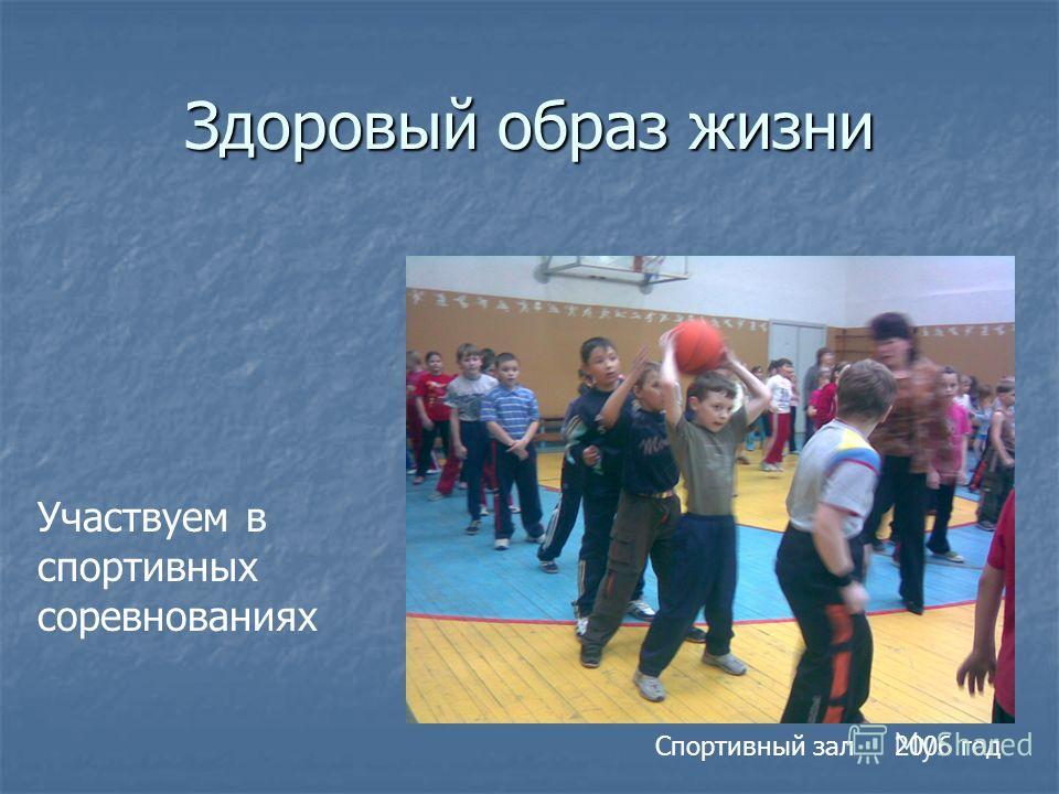 Здоровый образ жизни Участвуем в спортивных соревнованиях Спортивный зал 2006 год