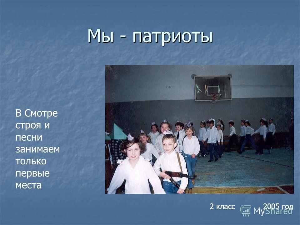 Мы - патриоты В Смотре строя и песни занимаем только первые места 2 класс 2005 год