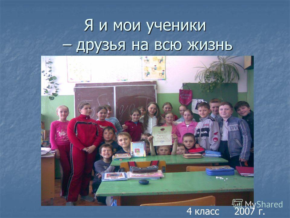 Я и мои ученики – друзья на всю жизнь 4 класс 2007 г.