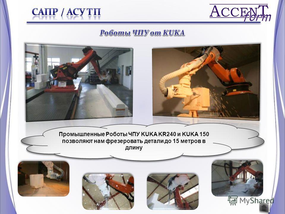 Промышленные Роботы ЧПУ KUKA KR240 и KUKA 150 позволяют нам фрезеровать детали до 15 метров в длину