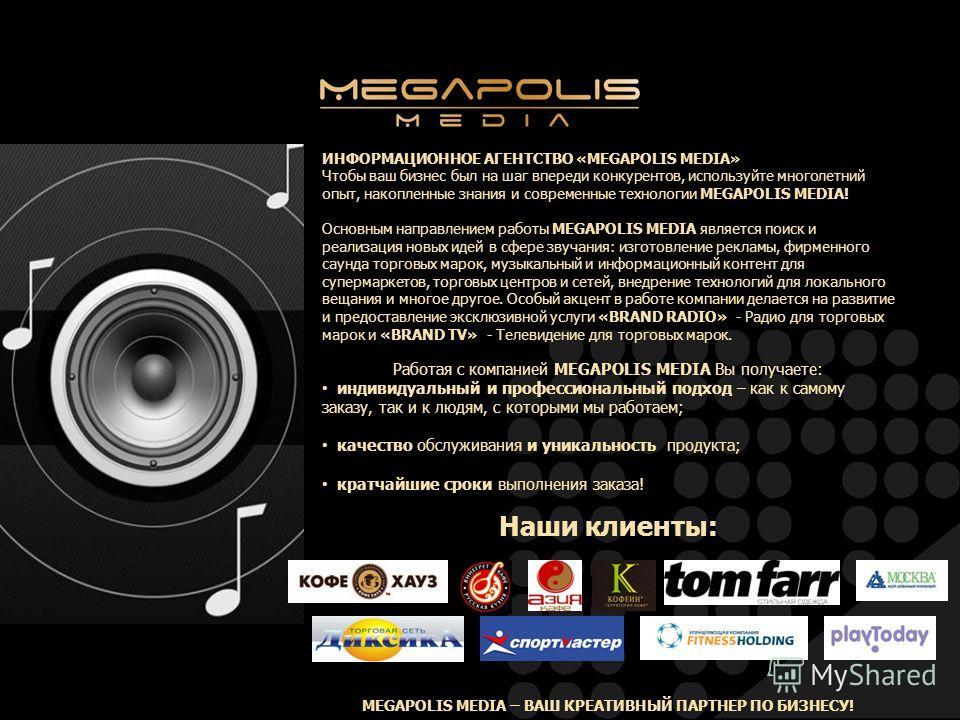 ИНФОРМАЦИОННОЕ АГЕНТСТВО «MEGAPOLIS MEDIA» Чтобы ваш бизнес был на шаг впереди конкурентов, используйте многолетний опыт, накопленные знания и современные технологии MEGAPOLIS MEDIA! Основным направлением работы MEGAPOLIS MEDIA является поиск и реали