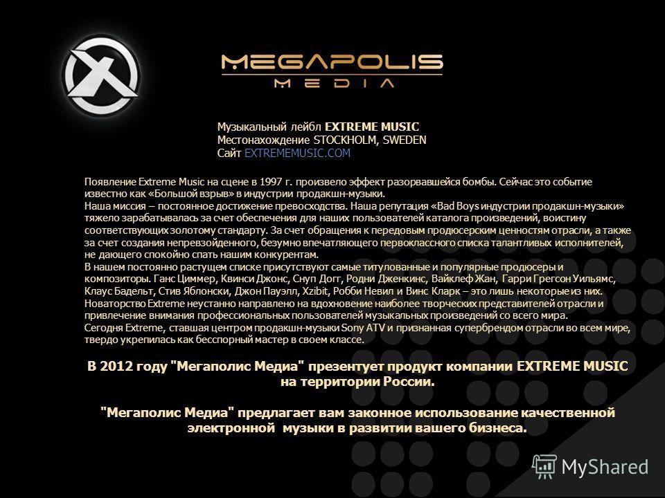 Появление Extreme Music на сцене в 1997 г. произвело эффект разорвавшейся бомбы. Сейчас это событие известно как «Большой взрыв» в индустрии продакшн-музыки. Наша миссия – постоянное достижение превосходства. Наша репутация «Bad Boys индустрии продак